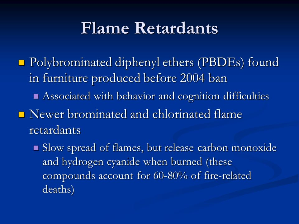 Flame Retardants Polybrominated diphenyl ethers (PBDEs) found in furniture produced before 2004 ban.