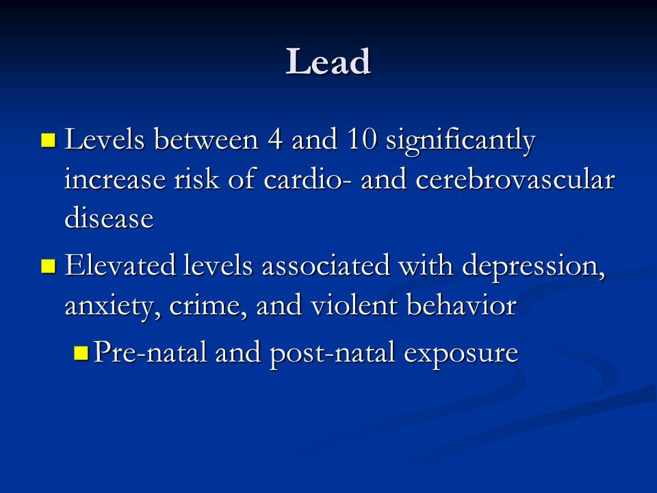 Lead Levels between 4 and 10 significantly increase risk of cardio- and cerebrovascular disease.