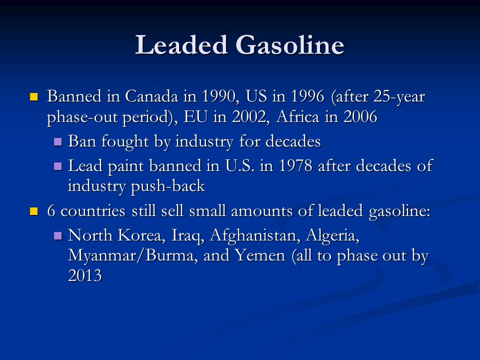 Leaded Gasoline Banned in Canada in 1990, US in 1996 (after 25-year phase-out period), EU in 2002, Africa in 2006.