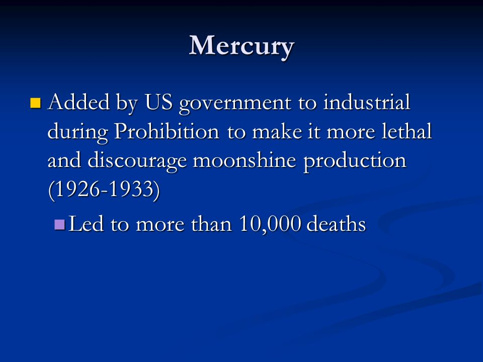 Mercury Added by US government to industrial during Prohibition to make it more lethal and discourage moonshine production (1926-1933)