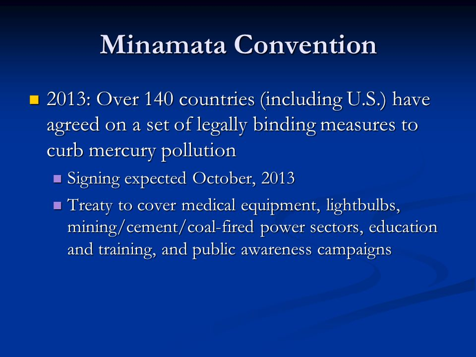 Minamata Convention 2013: Over 140 countries (including U.S.) have agreed on a set of legally binding measures to curb mercury pollution.