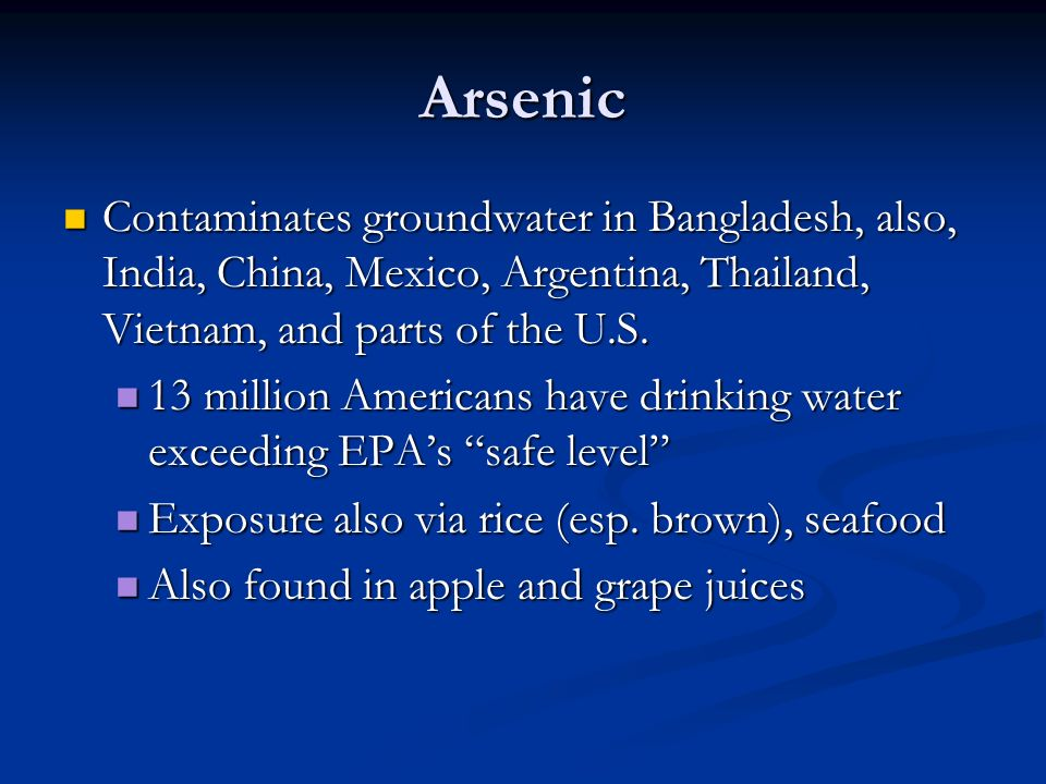 Arsenic Contaminates groundwater in Bangladesh, also, India, China, Mexico, Argentina, Thailand, Vietnam, and parts of the U.S.