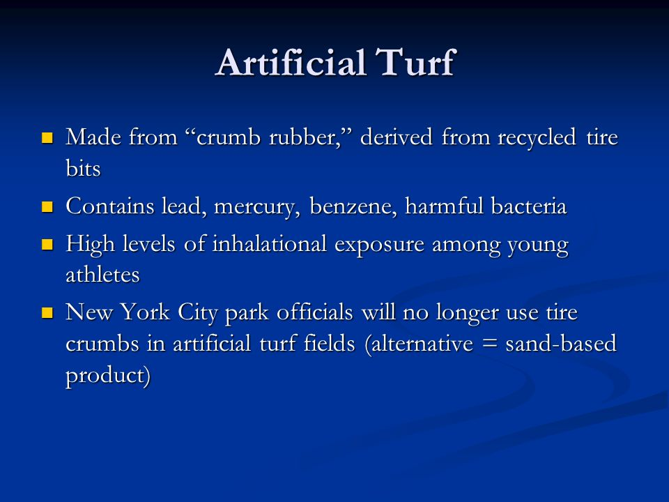 Artificial Turf Made from crumb rubber, derived from recycled tire bits. Contains lead, mercury, benzene, harmful bacteria.
