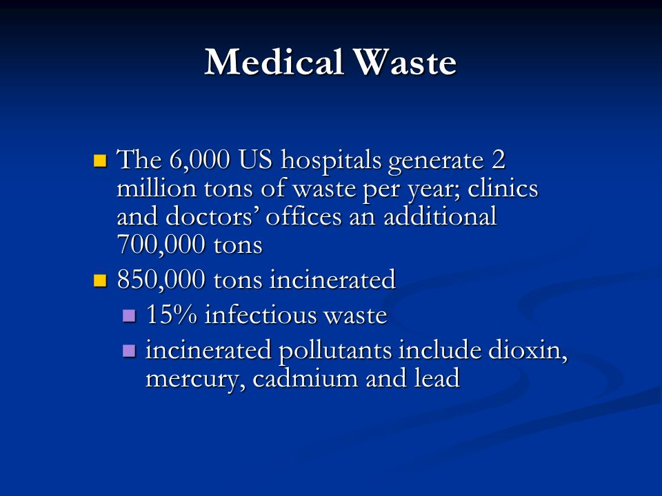 Medical Waste The 6,000 US hospitals generate 2 million tons of waste per year; clinics and doctors' offices an additional 700,000 tons.