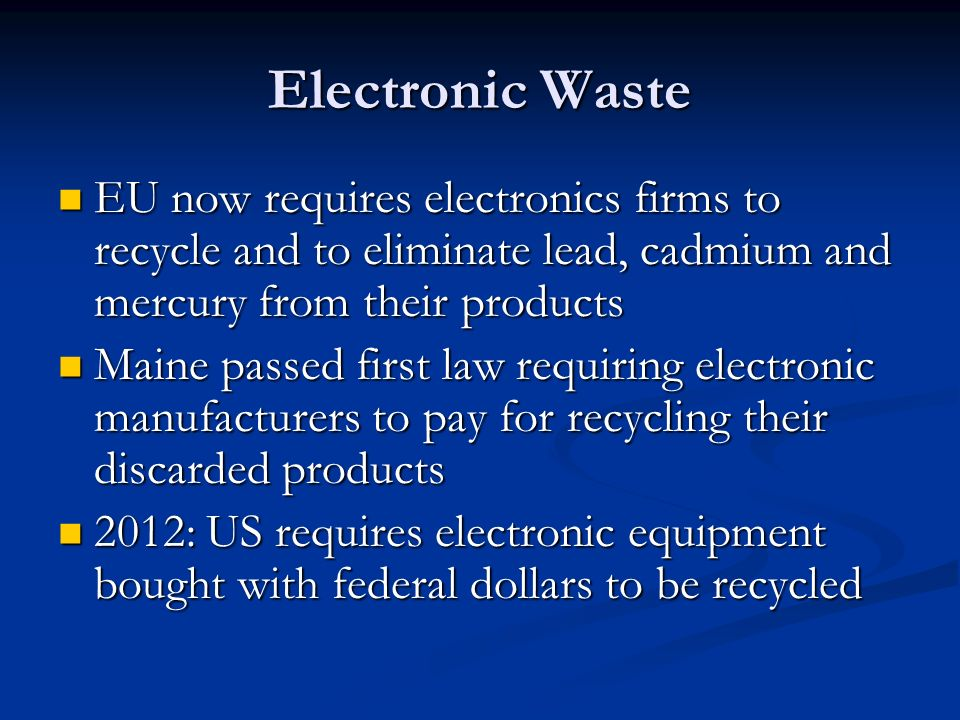 Electronic Waste EU now requires electronics firms to recycle and to eliminate lead, cadmium and mercury from their products.