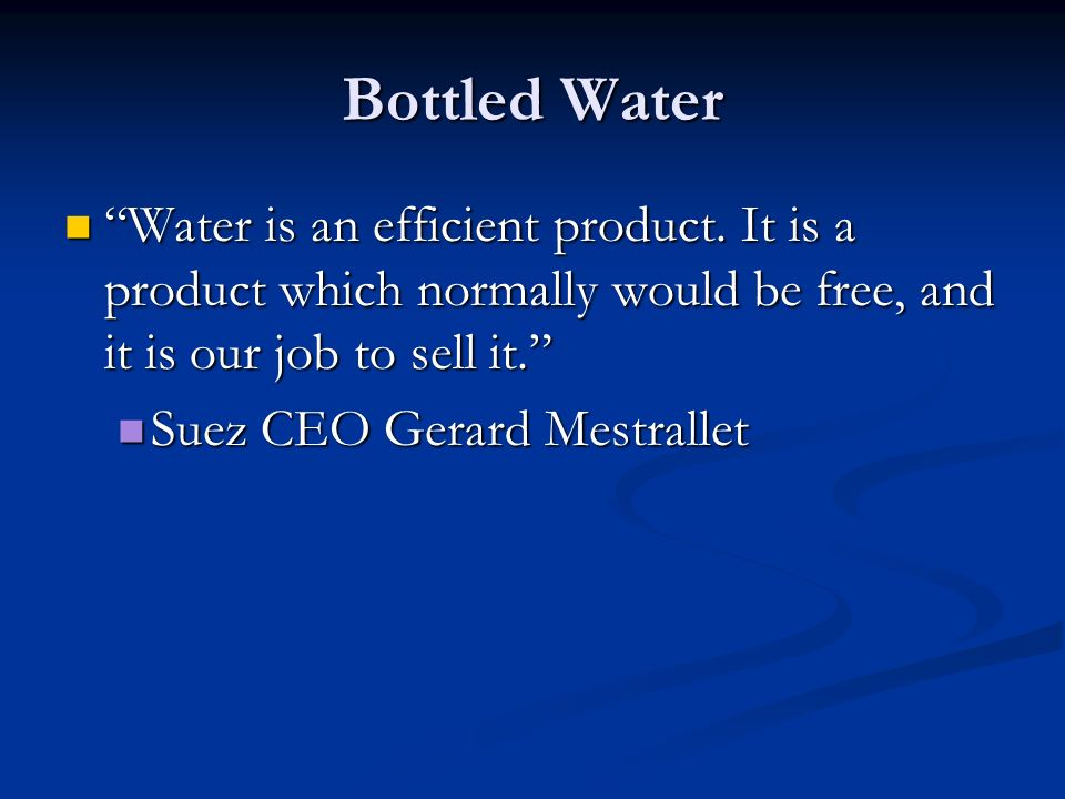 Bottled Water Water is an efficient product. It is a product which normally would be free, and it is our job to sell it.