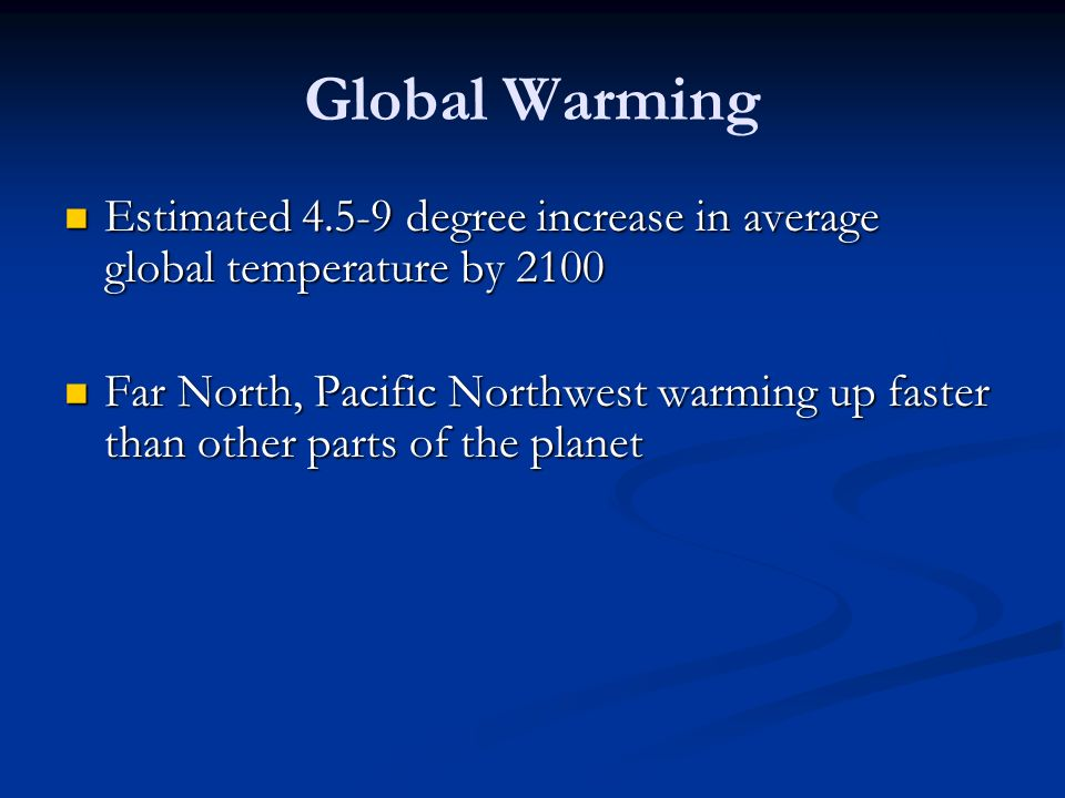 Global Warming Estimated 4.5-9 degree increase in average global temperature by 2100.