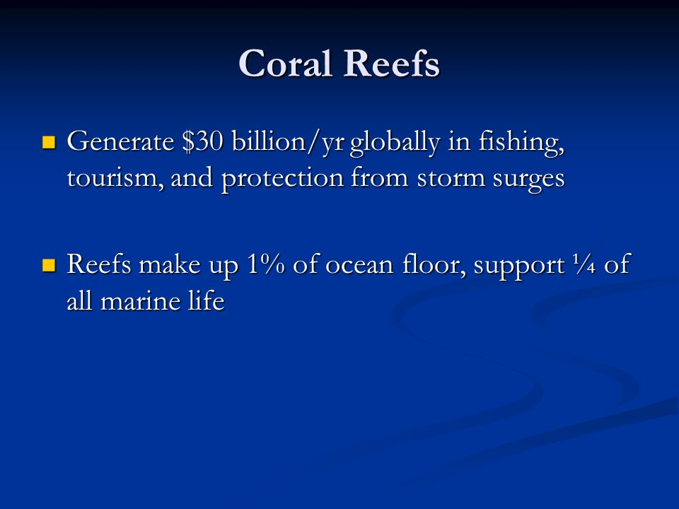 Coral Reefs Generate $30 billion/yr globally in fishing, tourism, and protection from storm surges.