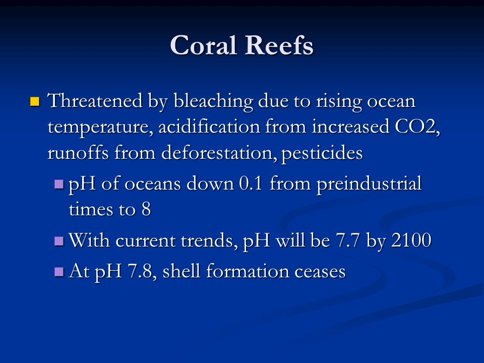 Coral Reefs Threatened by bleaching due to rising ocean temperature, acidification from increased CO2, runoffs from deforestation, pesticides.