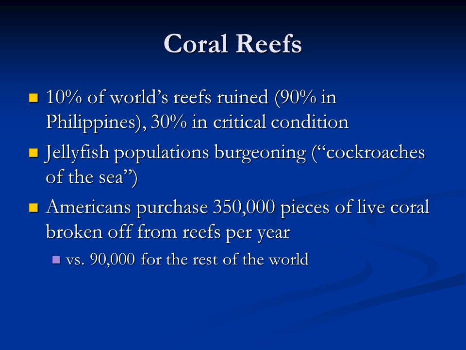 Coral Reefs 10% of world's reefs ruined (90% in Philippines), 30% in critical condition. Jellyfish populations burgeoning ( cockroaches of the sea )