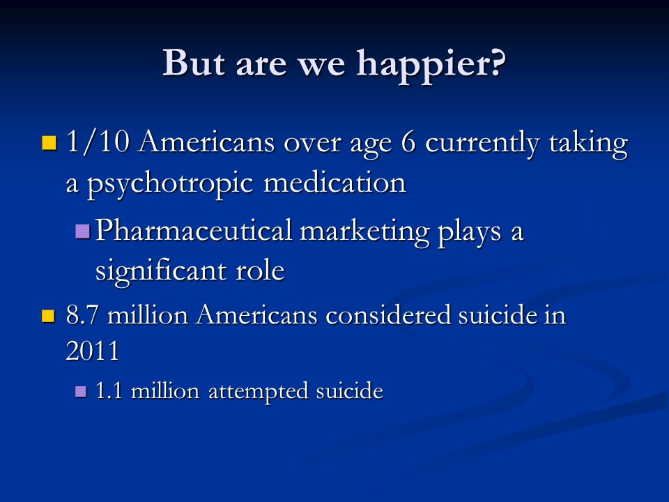 But are we happier 1/10 Americans over age 6 currently taking a psychotropic medication. Pharmaceutical marketing plays a significant role.