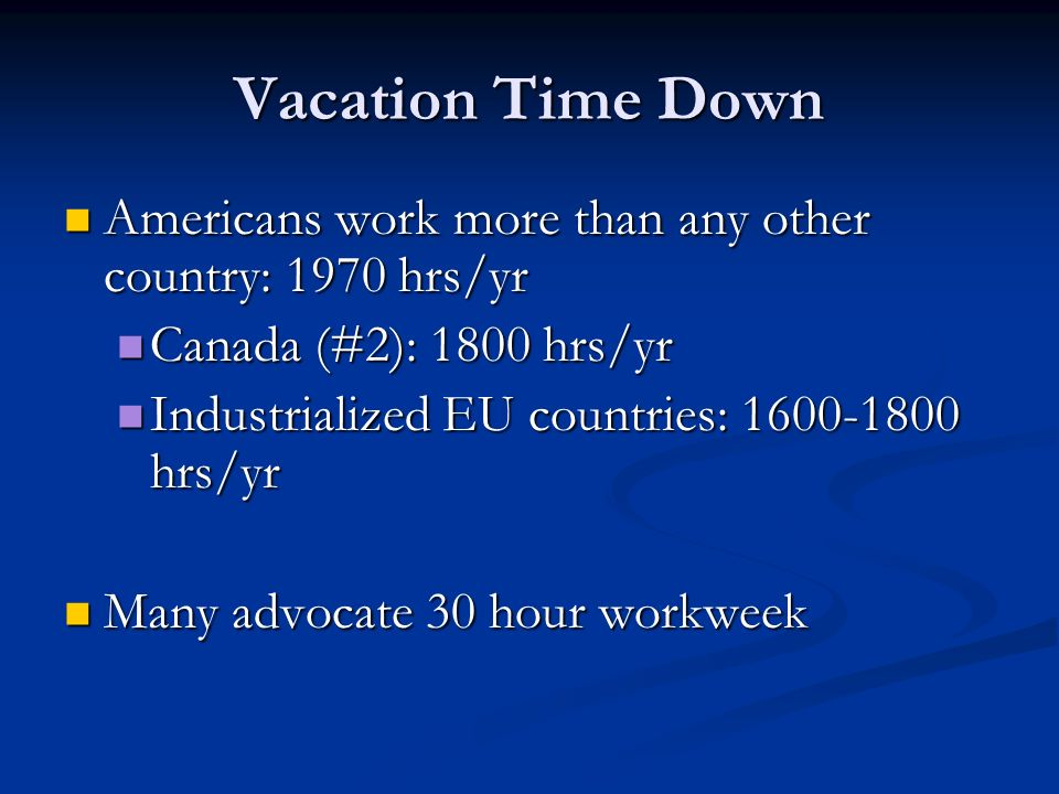 Vacation Time Down Americans work more than any other country: 1970 hrs/yr. Canada (#2): 1800 hrs/yr.