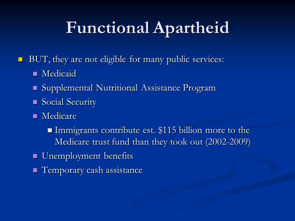Functional Apartheid BUT, they are not eligible for many public services: Medicaid. Supplemental Nutritional Assistance Program.