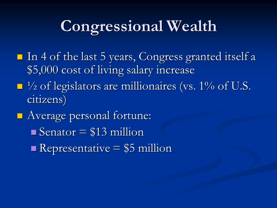 Congressional Wealth In 4 of the last 5 years, Congress granted itself a $5,000 cost of living salary increase.