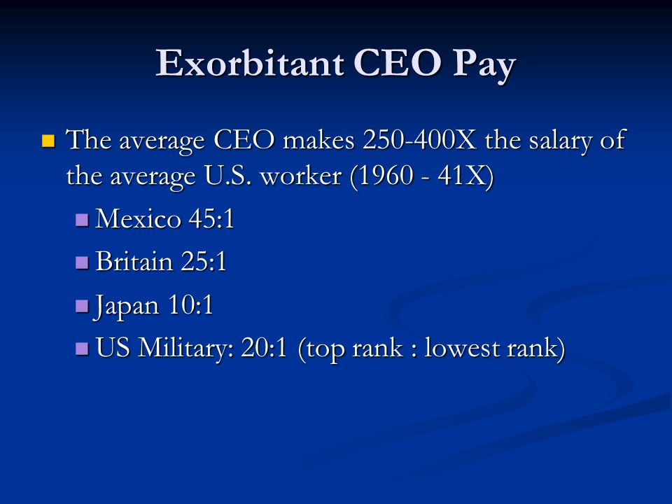 Exorbitant CEO Pay The average CEO makes 250-400X the salary of the average U.S. worker (1960 - 41X)
