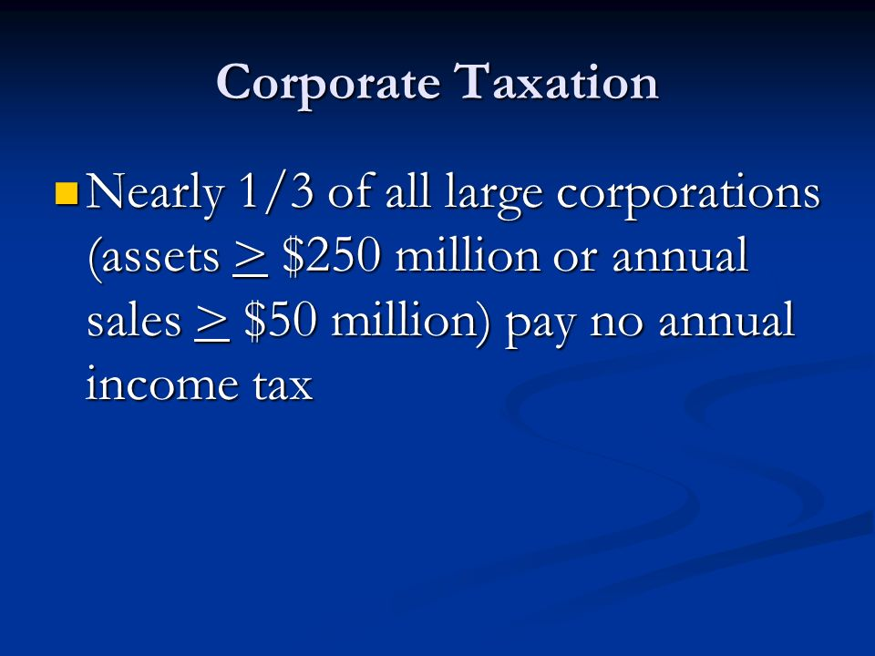 Corporate Taxation Nearly 1/3 of all large corporations (assets > $250 million or annual sales > $50 million) pay no annual income tax.