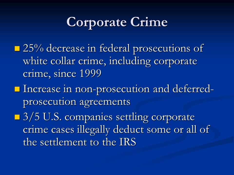 Corporate Crime 25% decrease in federal prosecutions of white collar crime, including corporate crime, since 1999.