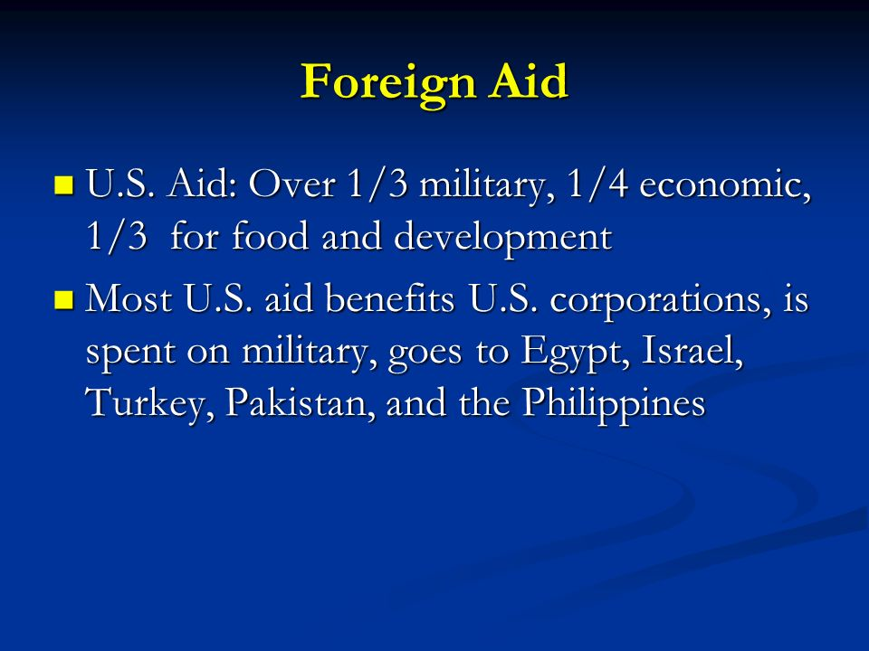Foreign Aid U.S. Aid: Over 1/3 military, 1/4 economic, 1/3 for food and development.