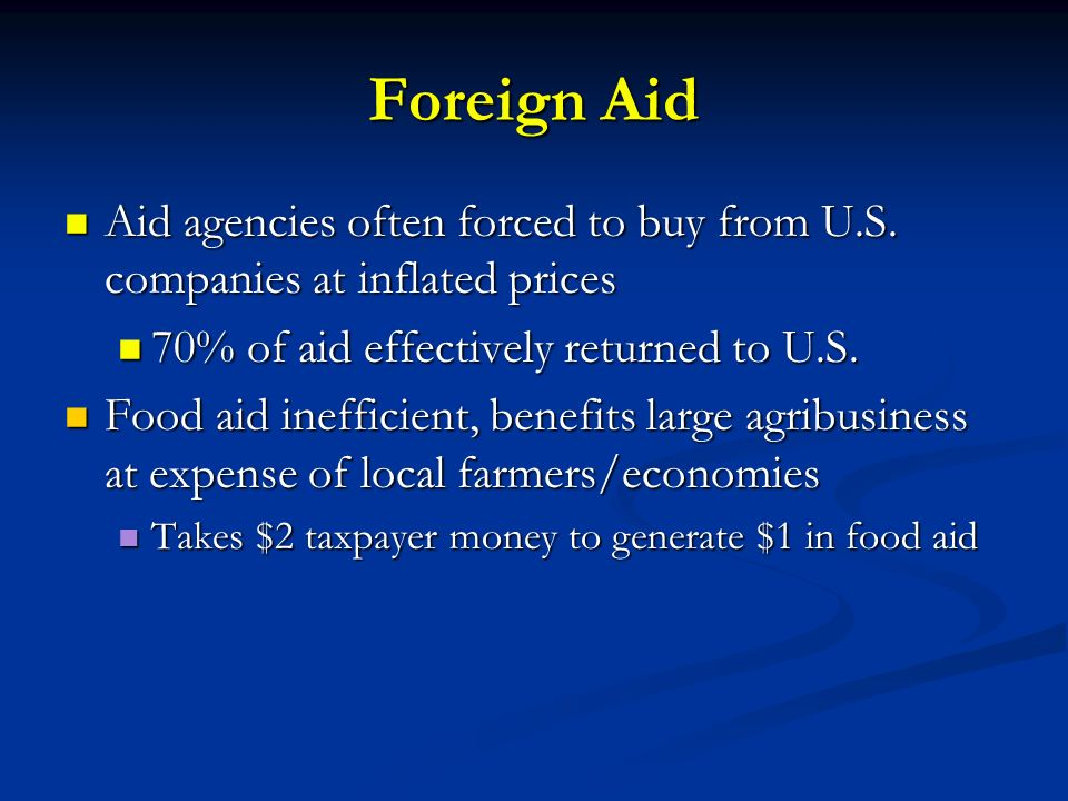Foreign Aid Aid agencies often forced to buy from U.S. companies at inflated prices. 70% of aid effectively returned to U.S.