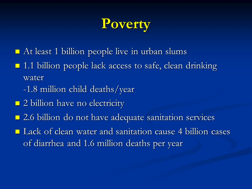 Poverty At least 1 billion people live in urban slums
