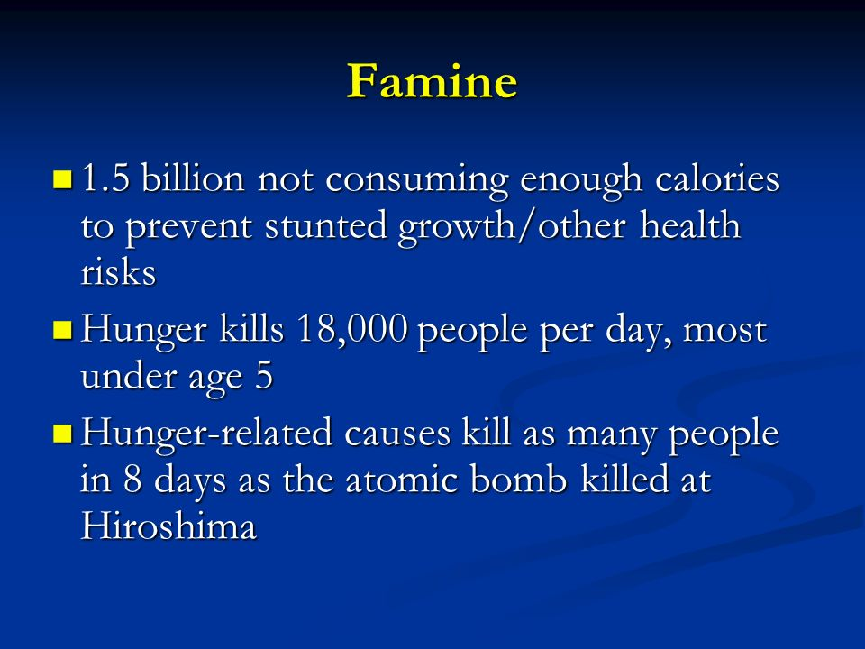 Famine 1.5 billion not consuming enough calories to prevent stunted growth/other health risks. Hunger kills 18,000 people per day, most under age 5.