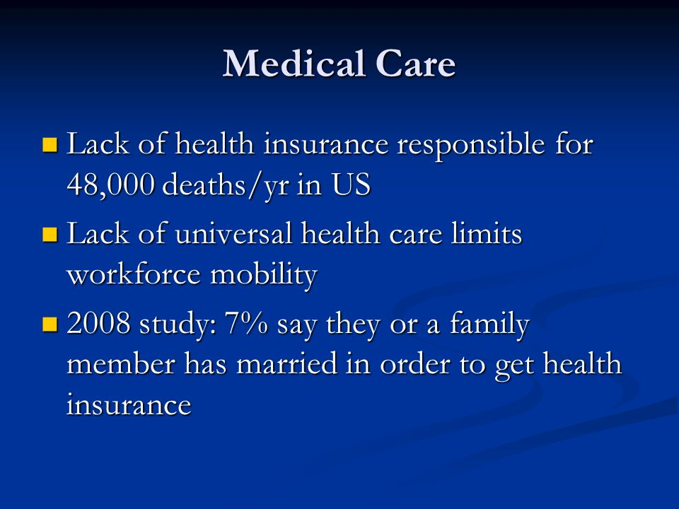 Medical Care Lack of health insurance responsible for 48,000 deaths/yr in US. Lack of universal health care limits workforce mobility.