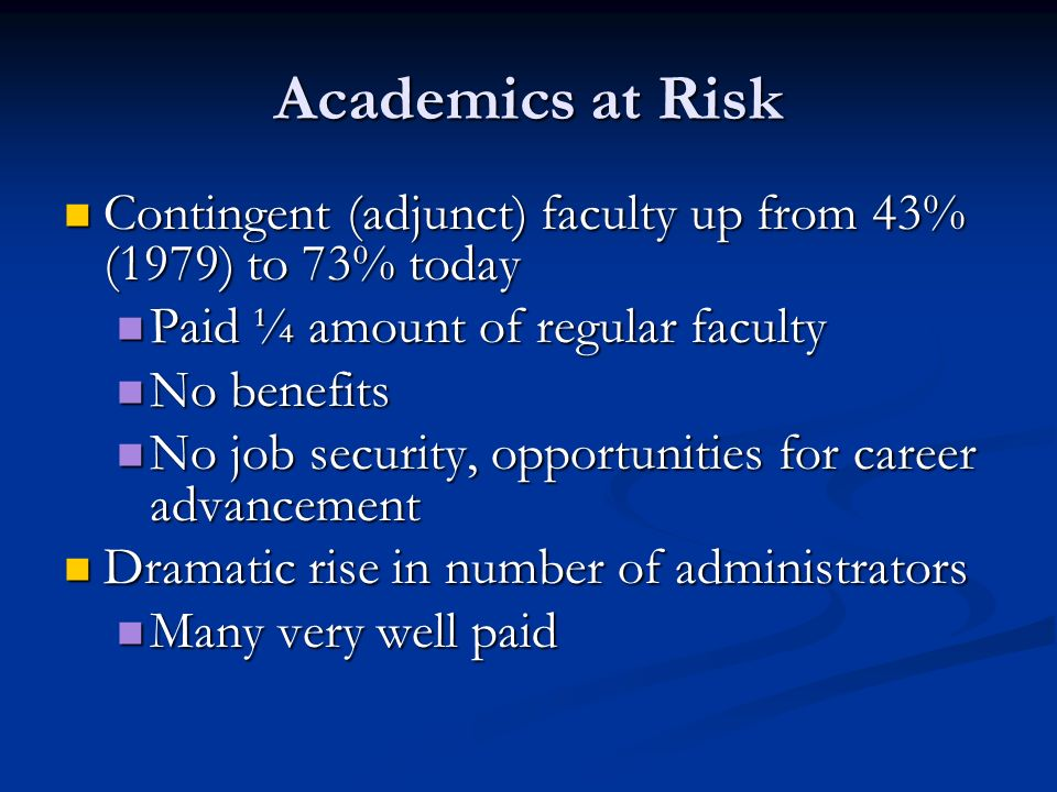 Academics at Risk Contingent (adjunct) faculty up from 43% (1979) to 73% today. Paid ¼ amount of regular faculty.