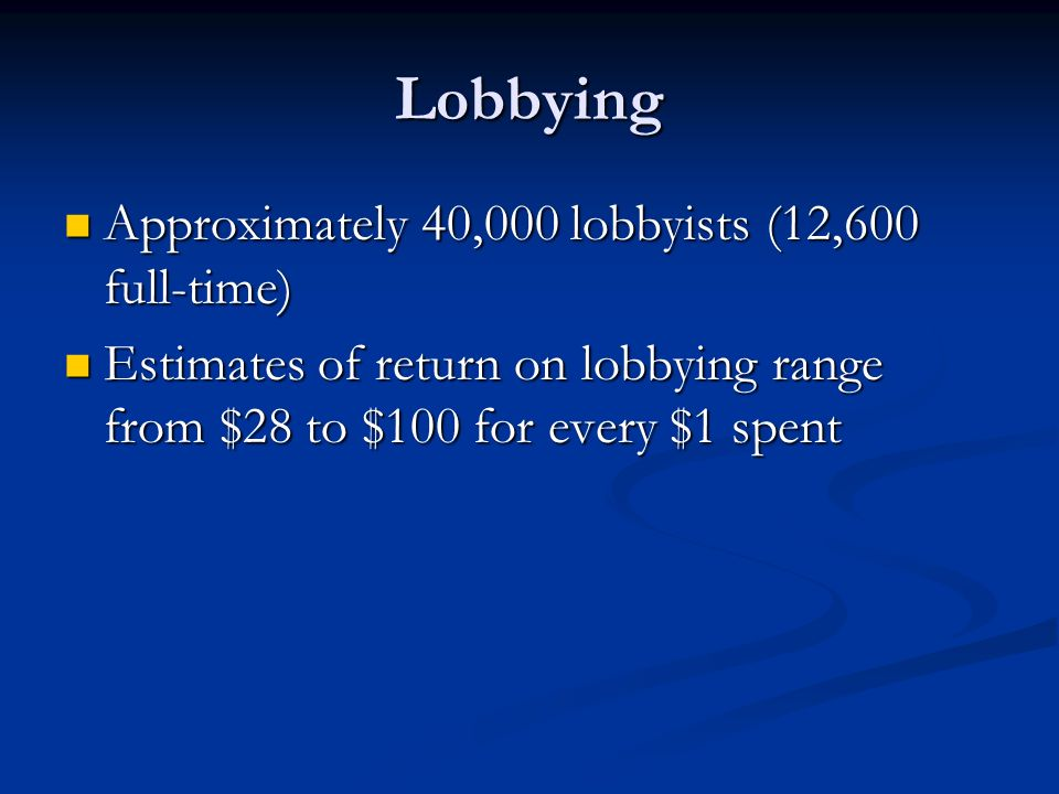 Lobbying Approximately 40,000 lobbyists (12,600 full-time)