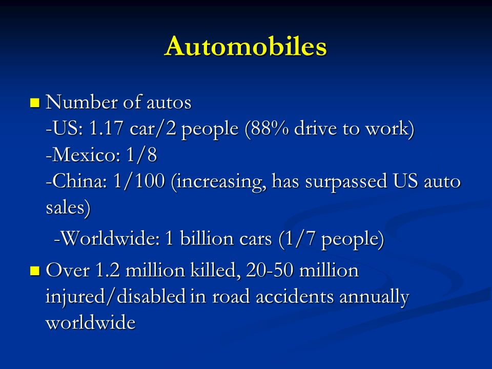 Automobiles Number of autos -US: 1.17 car/2 people (88% drive to work) -Mexico: 1/8 -China: 1/100 (increasing, has surpassed US auto sales)