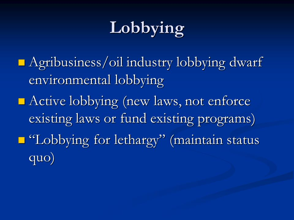 Lobbying Agribusiness/oil industry lobbying dwarf environmental lobbying.