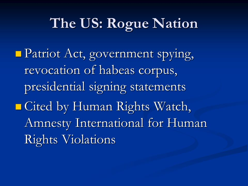 The US: Rogue Nation Patriot Act, government spying, revocation of habeas corpus, presidential signing statements.