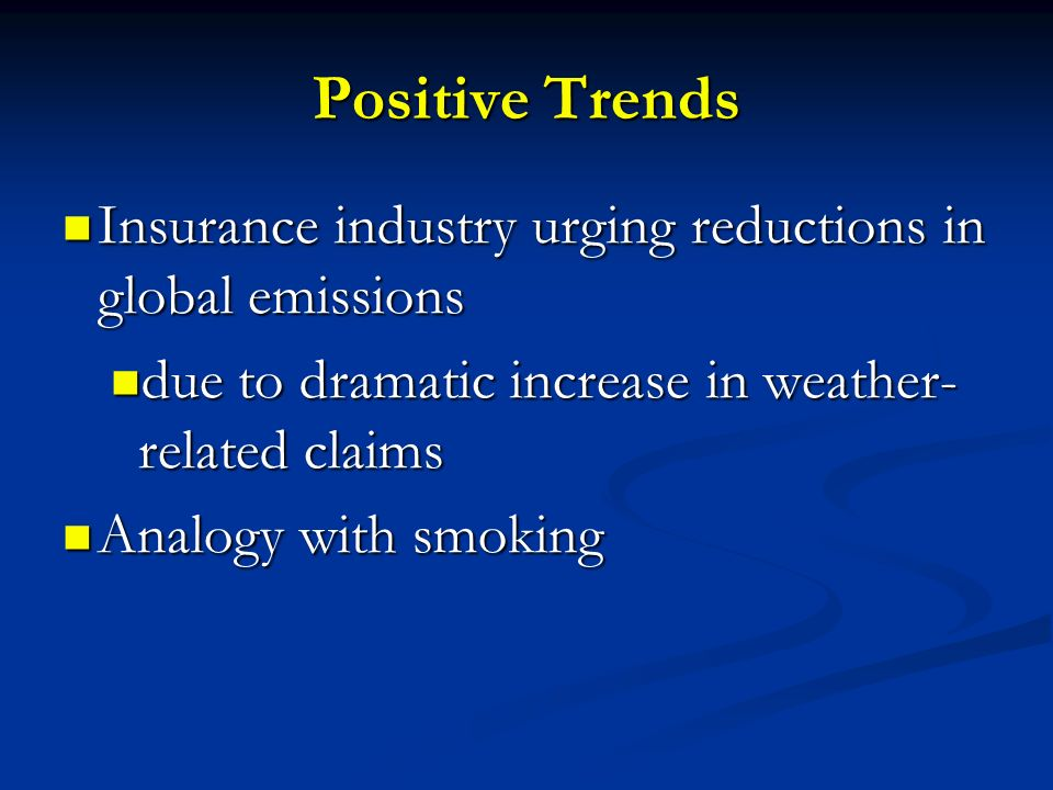 Positive Trends Insurance industry urging reductions in global emissions. due to dramatic increase in weather-related claims.