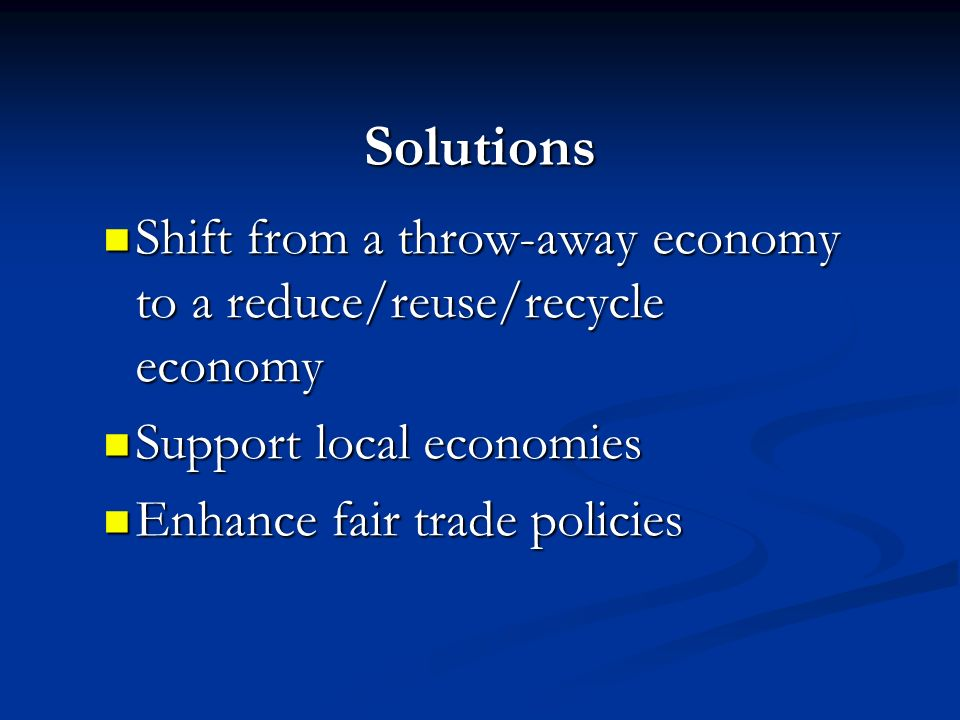 Solutions Shift from a throw-away economy to a reduce/reuse/recycle economy. Support local economies.