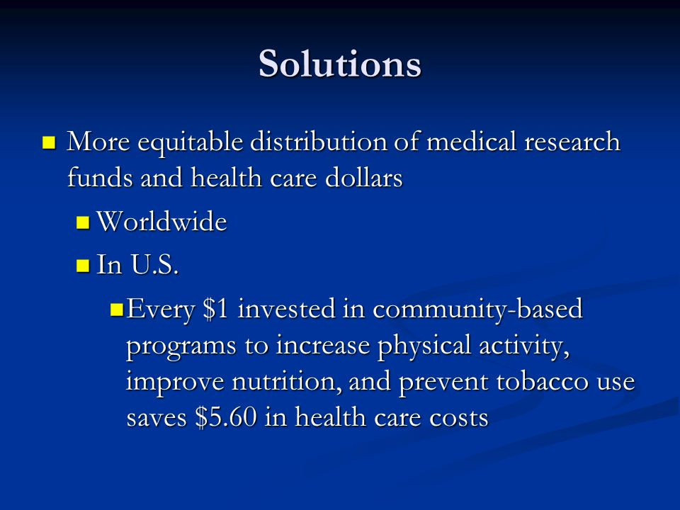 Solutions More equitable distribution of medical research funds and health care dollars. Worldwide.