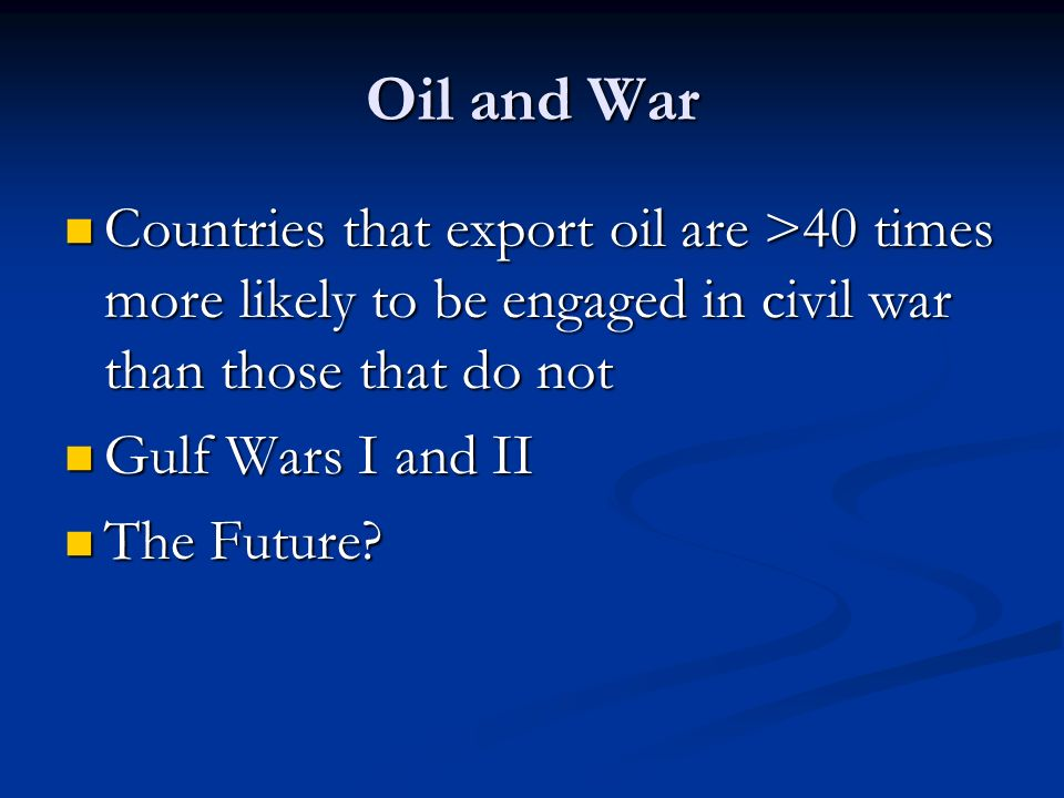 Oil and War Countries that export oil are >40 times more likely to be engaged in civil war than those that do not.