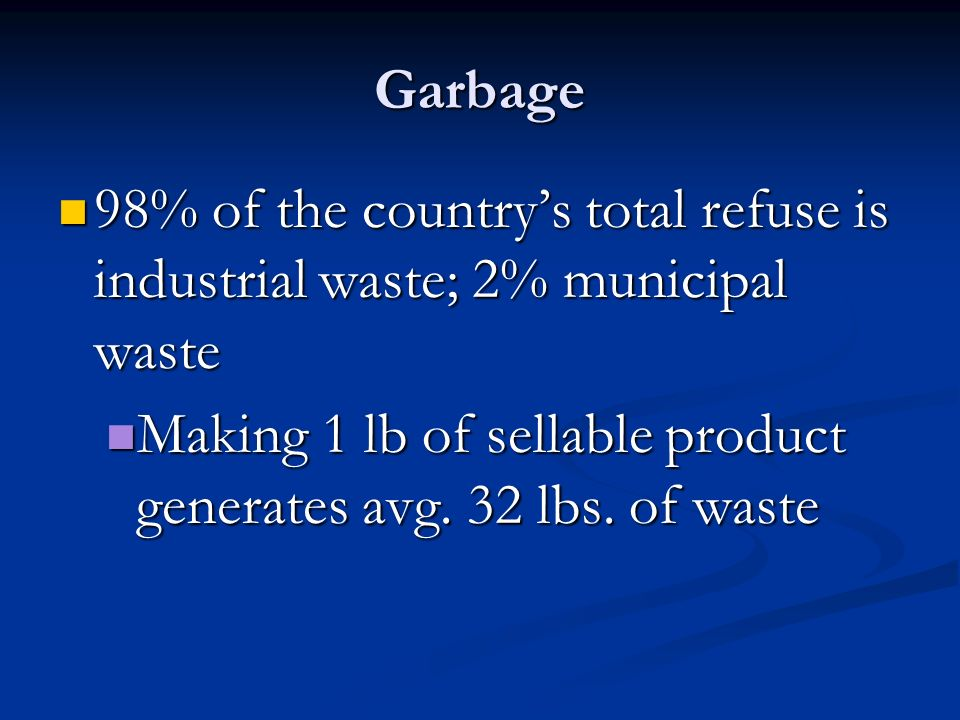 Garbage 98% of the country's total refuse is industrial waste; 2% municipal waste.