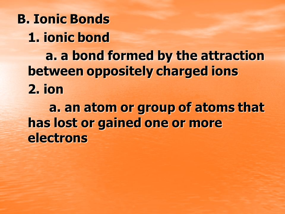 B. Ionic Bonds 1. ionic bond. a. a bond formed by the attraction between oppositely charged ions. 2. ion.