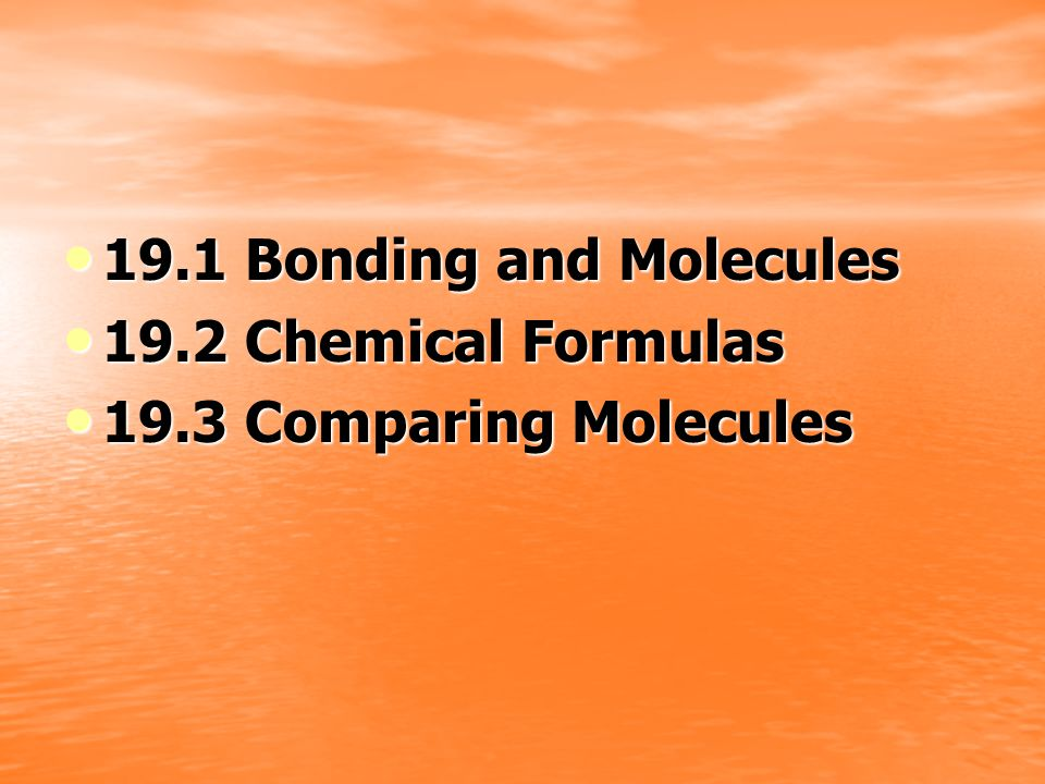 19.1 Bonding and Molecules 19.2 Chemical Formulas 19.3 Comparing Molecules