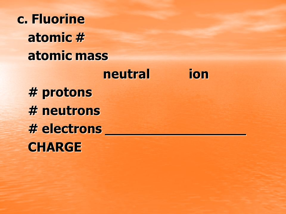 c. Fluorine atomic # atomic mass neutral ion # protons # neutrons # electrons CHARGE