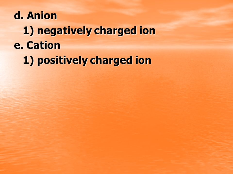d. Anion 1) negatively charged ion e. Cation 1) positively charged ion