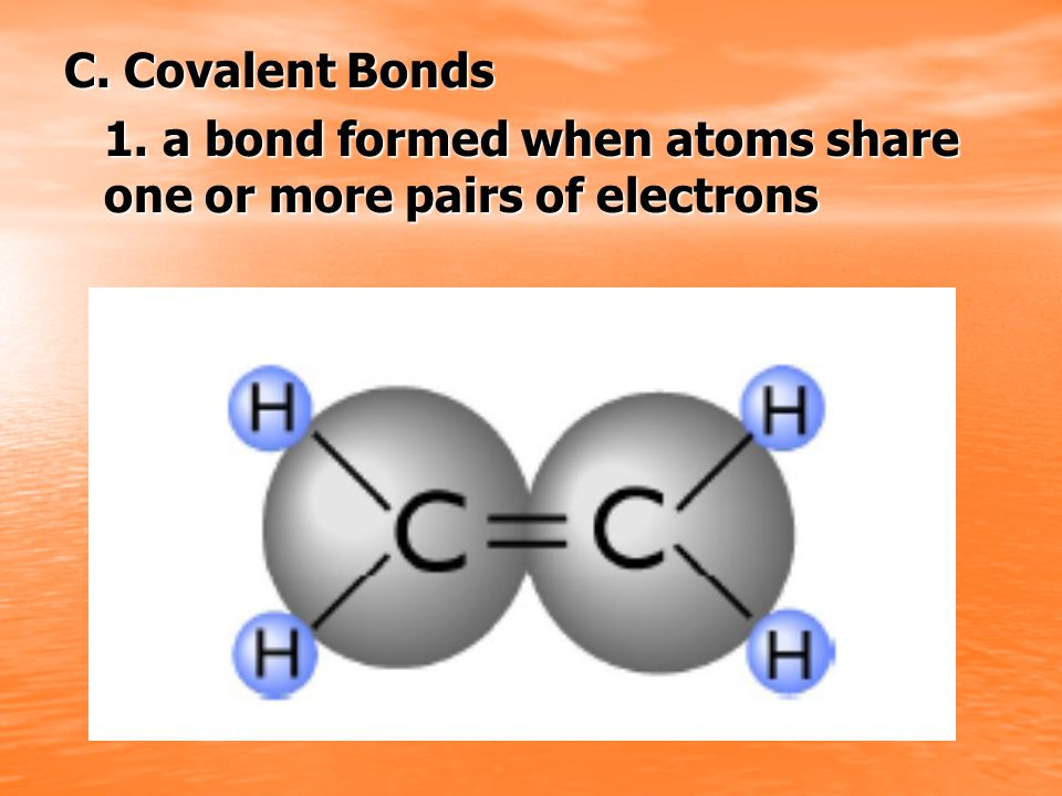 C. Covalent Bonds 1. a bond formed when atoms share one or more pairs of electrons