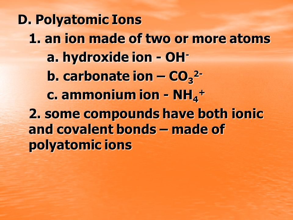 D. Polyatomic Ions 1. an ion made of two or more atoms. a. hydroxide ion - OH- b. carbonate ion – CO32-