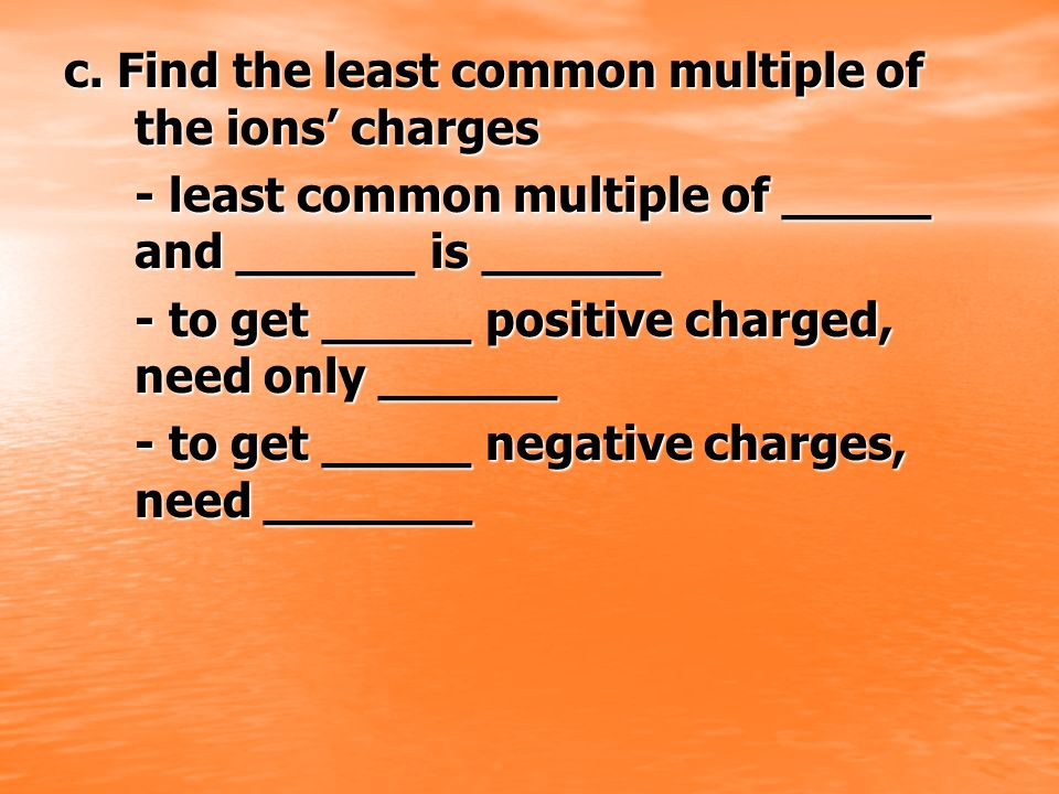c. Find the least common multiple of the ions' charges