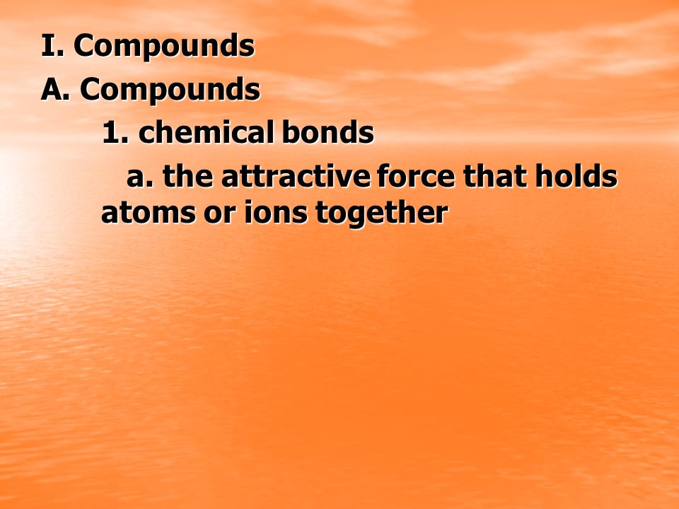 I. Compounds A. Compounds. 1. chemical bonds.