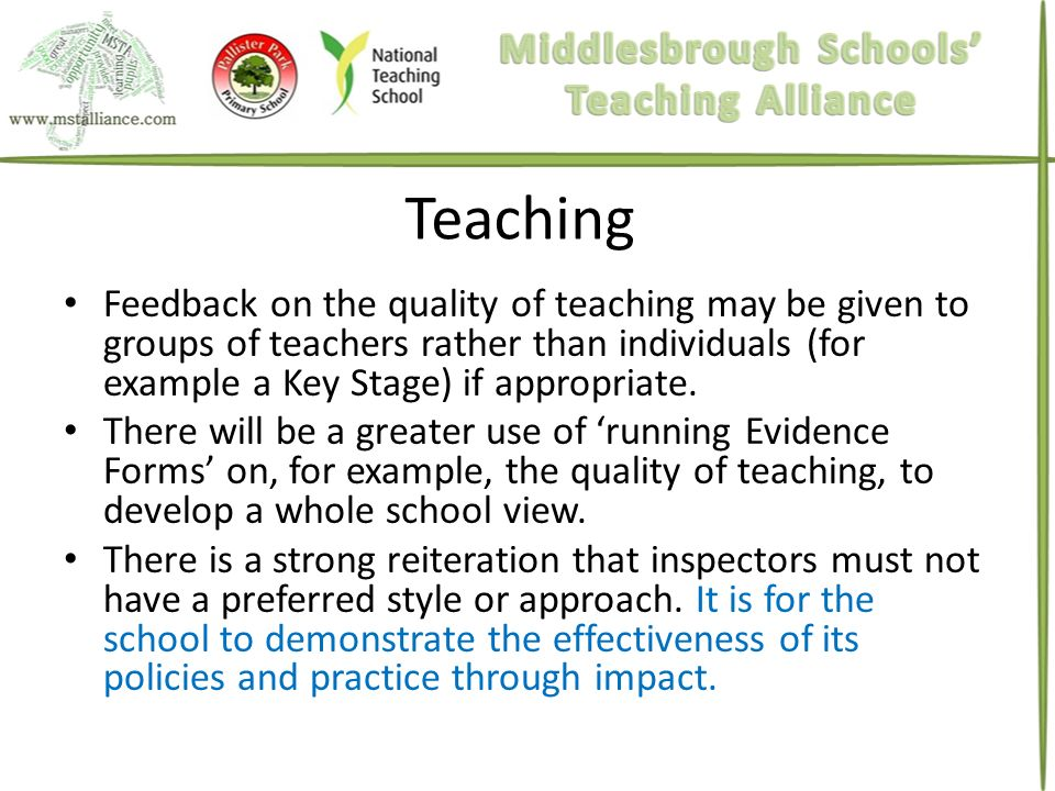 Teaching Feedback on the quality of teaching may be given to groups of teachers rather than individuals (for example a Key Stage) if appropriate.