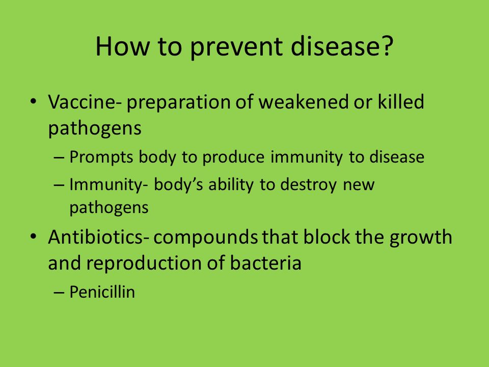 How to prevent disease Vaccine- preparation of weakened or killed pathogens. Prompts body to produce immunity to disease.