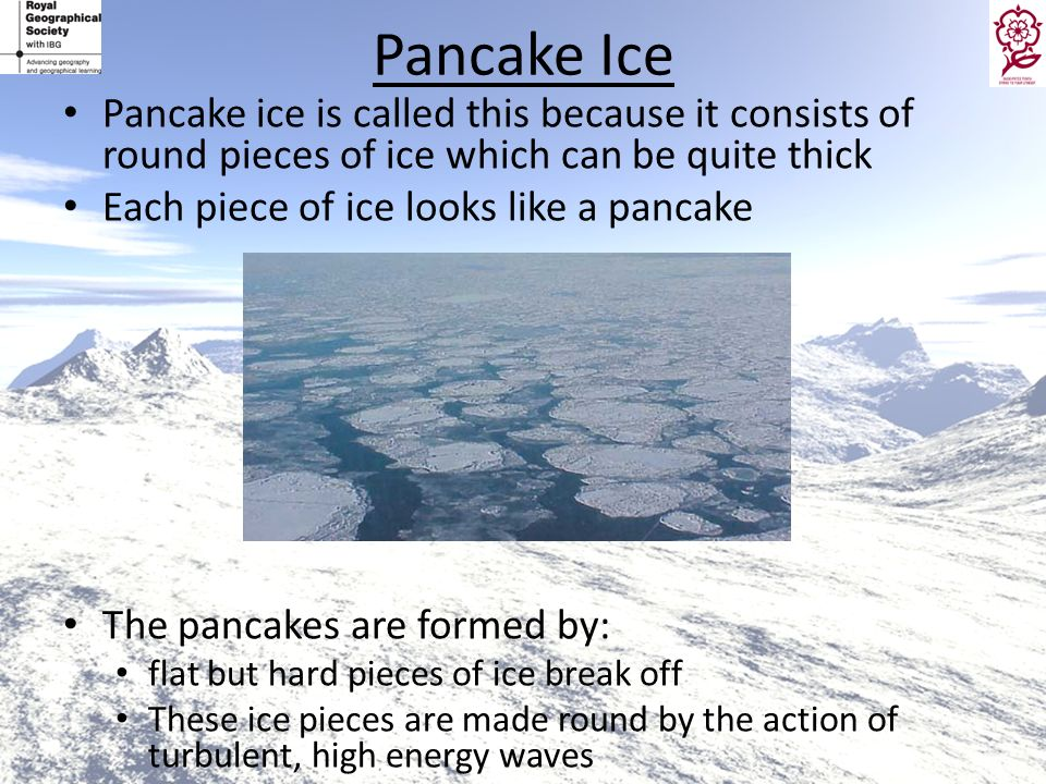Pancake Ice Pancake ice is called this because it consists of round pieces of ice which can be quite thick.
