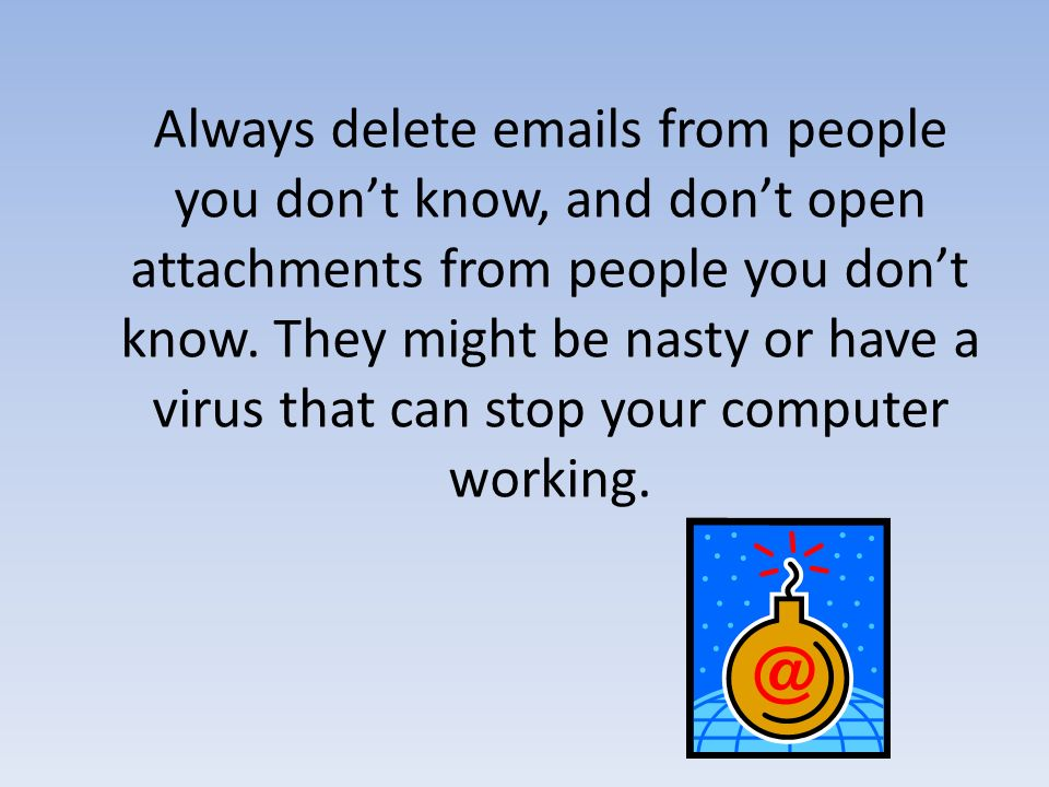 Always delete  s from people you don't know, and don't open attachments from people you don't know.