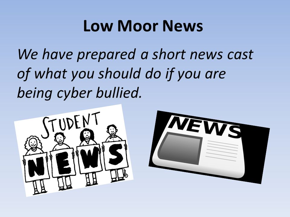 Low Moor News We have prepared a short news cast of what you should do if you are being cyber bullied.