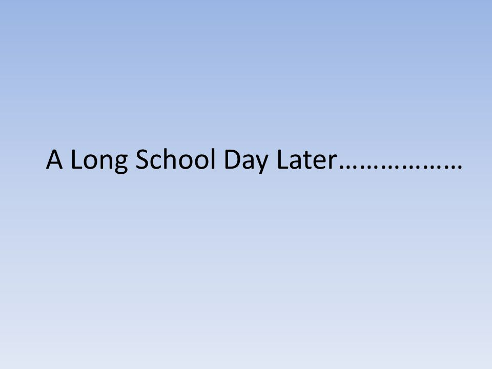 A Long School Day Later………………